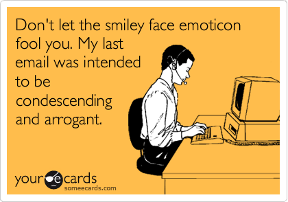 Don't let the smiley face emoticon fool you. My last email was intended to be condescending and arrogant.