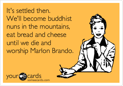 It's settled then. We'll become buddhist  nuns in the mountains, eat bread and cheese  until we die and worship Marlon Brando.