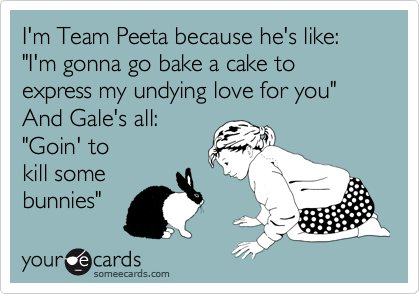 "I'm Team Peeta because he's like: ""I'm gonna go bake a cake to express my undying love for you""  And Gale's all: ""Goin' to  kill some  bunnies"""
