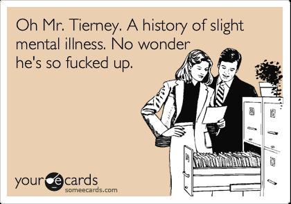Oh Mr. Tierney. A history of slight mental illness. No wonder  he's so fucked up.
