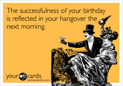 The successfulness of your birthday is reflected in your hangover the next morning.