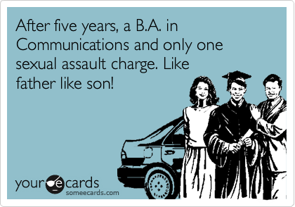 After five years, a B.A. in Communications and only one sexual assault charge. Like father like son!