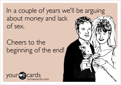 In a couple of years we'll be arguing about money and lack of sex.  Cheers to the beginning of the end!