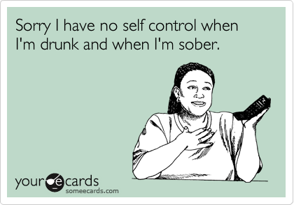 Sorry I have no self control when I'm drunk and when I'm sober.
