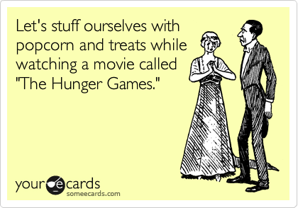 """Let's stuff ourselves with popcorn and treats while watching a movie called """"The Hunger Games."""""""