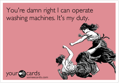 You're damn right I can operate washing machines. It's my duty.