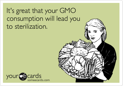 It's great that your GMO consumption will lead you to sterilization.