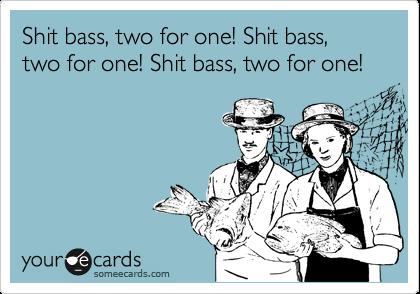 Shit bass, two for one! Shit bass, two for one! Shit bass, two for one!