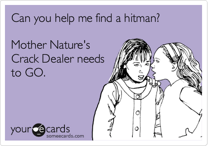 Can you help me find a hitman?  Mother Nature's Crack Dealer needs to GO.