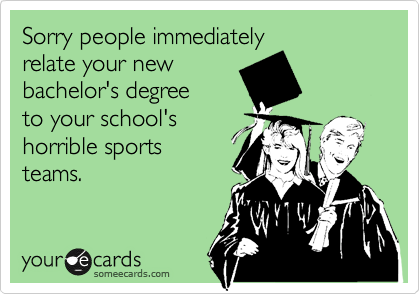 Sorry people immediately relate your new bachelor's degree to your school's horrible sports teams.