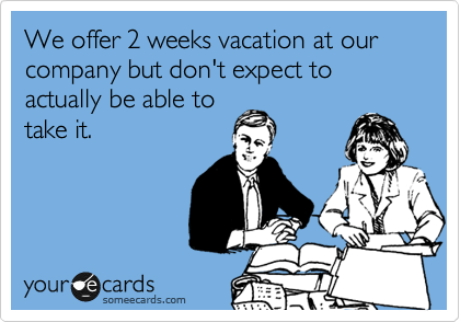 We offer 2 weeks vacation at our company but don't expect to actually be able to  take it.