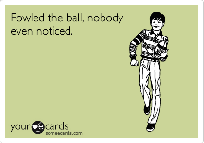Fowled the ball, nobody even noticed.