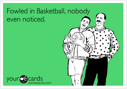 Fowled in Basketball, nobody even noticed.