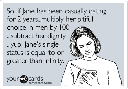 So, if Jane has been casually dating for 2 years...multiply her pitiful choice in men by 100 ...subtract her dignity ...yup, Jane's single status is equal to or greater than infinity.