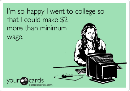 I'm so happy I went to college so that I could make %242 more than minimum wage.