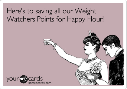 Here's to saving all our Weight Watchers Points for Happy Hour!