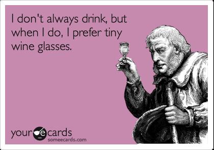 I don't always drink, but when I do, I prefer tiny wine glasses.