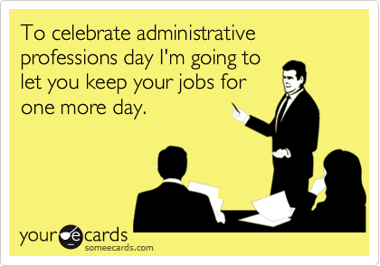 To celebrate administrative professions day I'm going to let you keep your jobs for one more day.