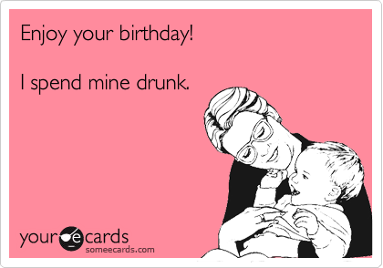 Enjoy your birthday!  I spend mine drunk.