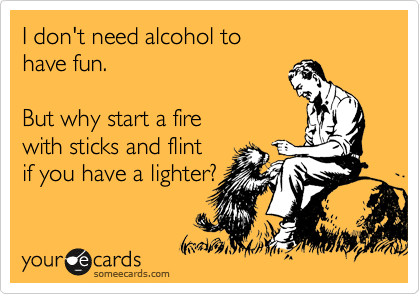 I don't need alcohol to  have fun.  But why start a fire with sticks and flint if you have a lighter?