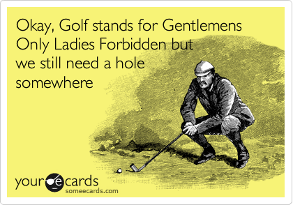 Okay, Golf stands for Gentlemens Only Ladies Forbidden but  we still need a hole somewhere