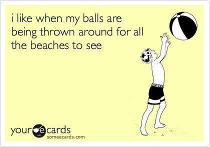 i like when my balls are being thrown around for all the beaches to see