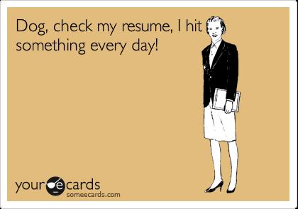 Dog, check my resume, I hit something every day!