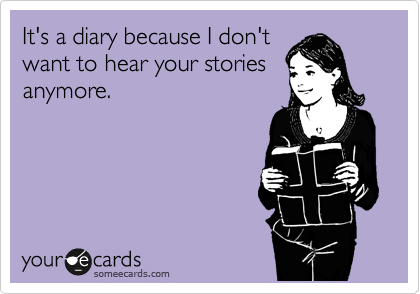 It's a diary because I don't want to hear your stories  anymore.