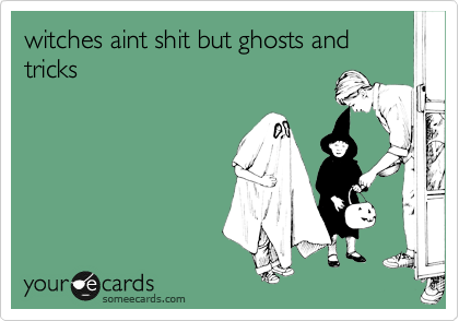 witches aint shit but ghosts and tricks