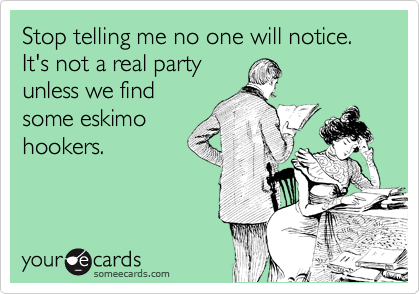 Stop telling me no one will notice. It's not a real party unless we find some eskimo hookers.