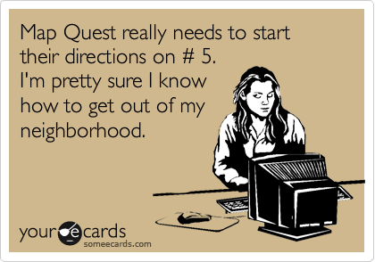 Map Quest really needs to start their directions on %23 5. I'm pretty sure I know how to get out of my neighborhood.
