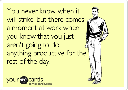 You never know when it will strike, but there comes a moment at work when you know that you just aren't going to do anything productive for the rest of the day.