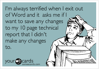 I'm always terrified when I exit out of Word and it  asks me if I want to save any changes to my 10 page technical report that I didn't make any changes to.