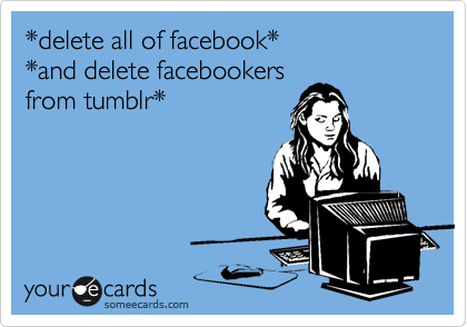 *delete all of facebook*  *and delete facebookers from tumblr*