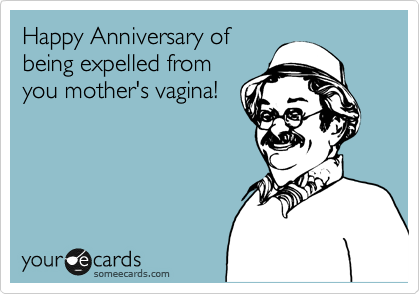 Happy Anniversary of being expelled from you mother's vagina!