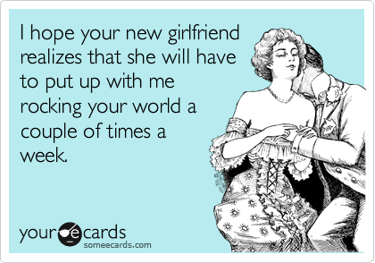 I hope your new girlfriend realizes that she will have to put up with me rocking your world a couple of times a week.