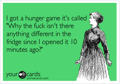 """I got a hunger game it's called """"Why the fuck isn't there anything different in the fridge since I opened it 10 minutes ago?"""""""