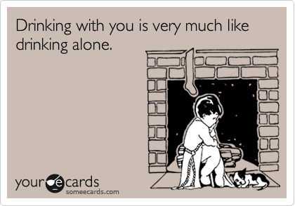 Drinking with you is very much like drinking alone.