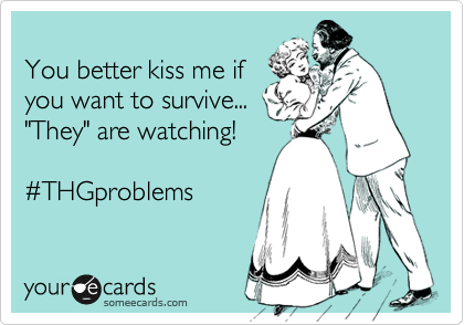 """You better kiss me if you want to survive... """"They"""" are watching!  %23THGproblems"""