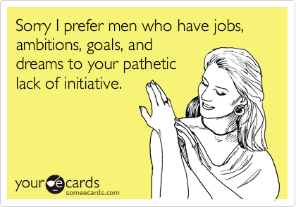 Sorry I prefer men who have jobs, ambitions, goals, and dreams to your pathetic lack of initiative.