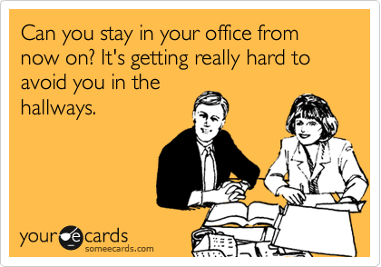 Can you stay in your office from now on? It's getting really hard to avoid you in the hallways.