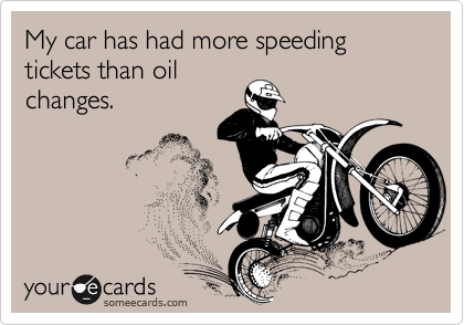My car has had more speeding tickets than oil changes.