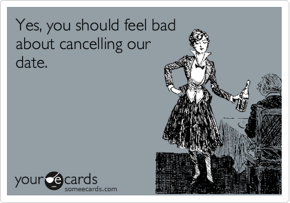 Yes, you should feel bad about cancelling our date.