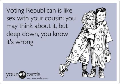 Voting Republican is like sex with your cousin: you may think about it, but deep down, you know it's wrong.