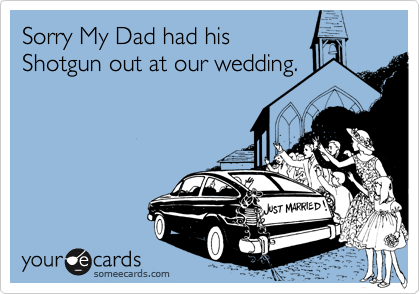 Sorry My Dad had his Shotgun out at our wedding.