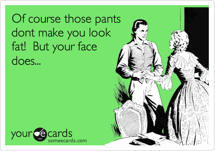 Of course those pants dont make you look fat!  But your face does...