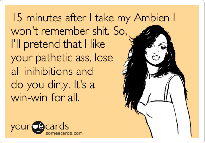 15 minutes after I take my Ambien I won't remember shit. So, I'll pretend that I like your pathetic ass, lose all inihibitions and do you dirty. It's a win-win for all.