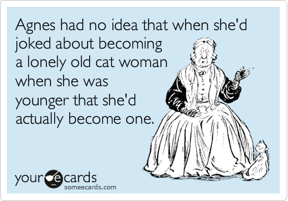 Agnes had no idea that when she'd joked about becoming a lonely old cat woman  when she was younger that she'd actually become one.