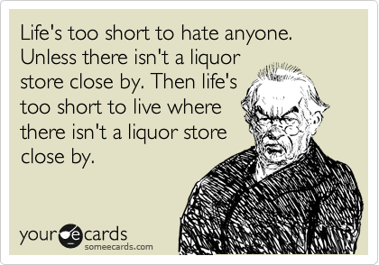 Life's too short to hate anyone. Unless there isn't a liquor store close by. Then life's too short to live where there isn't a liquor store close by.