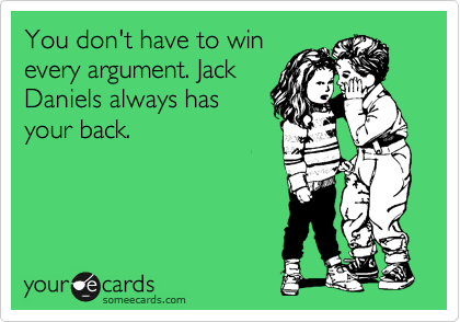 You don't have to win every argument. Jack Daniels always has your back.